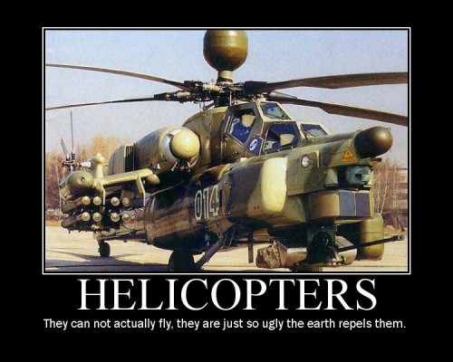 helicopters they can not actually fly they just so ugly the earth repels them 500x400 helicopters   they can not actually fly, they just so ugly the earth repels them Motivational Posters Military