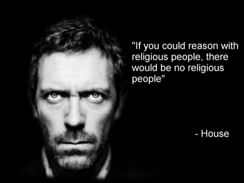 if you could reason wth religious people there would be no religious people - house