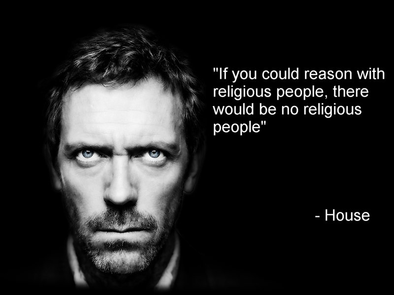 if you could reason wth religious people there would be no religious people – house