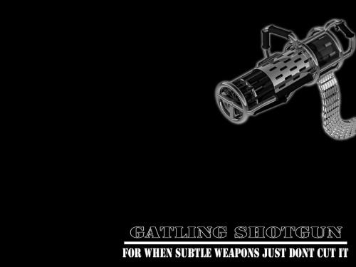 gatling shotgun - for when subtle weapons just don't cut it