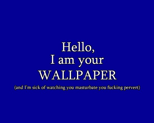 hello, I am your wallpaper, and I'm sick of watching you masturbate you pervert