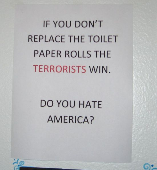 If you don't replace the toilet paper rolles the TERRORISTS win