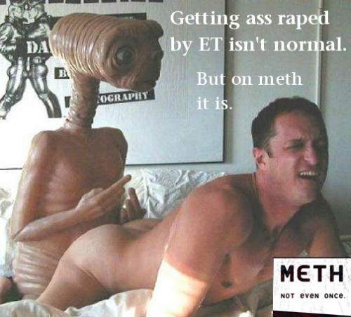 nsfw - getting ass raped by ET isn't normal - but on meth it is