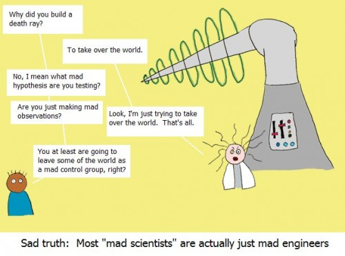 sad truth - most mad scientists are actually just mad engineers
