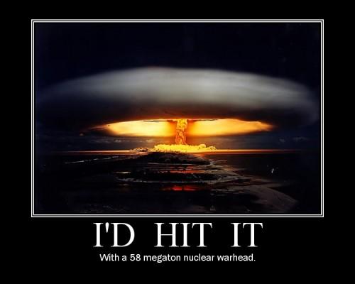 Id hit it with a 58 megaton nuclear warhead 500x400 I\d hit it with a 58 megaton nuclear warhead forum fodder
