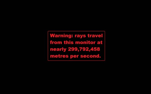 warning - rays travel from this monitor at nearly 299,792,458 metres per second