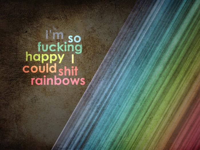 I'm so fucking happy I could shit rainbows