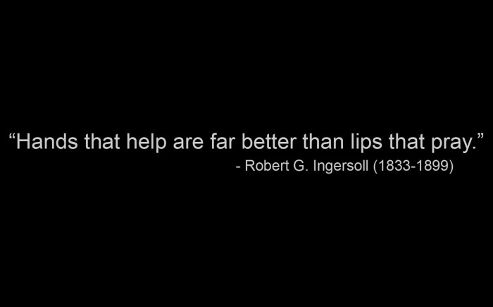 hands that help are better than lips that pray - Robert G. Ingersoll