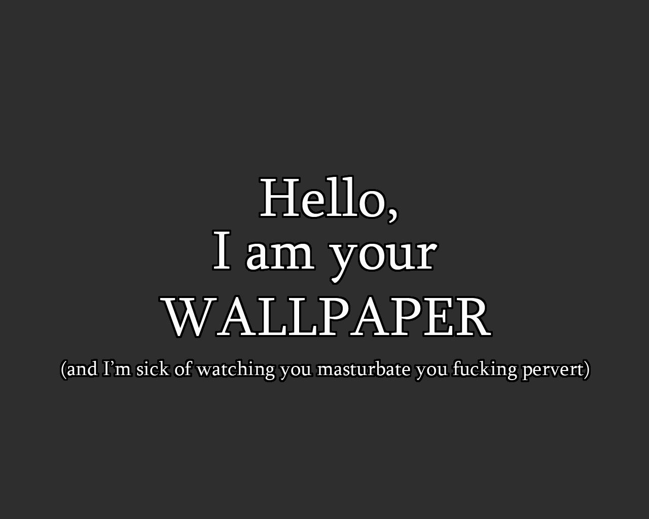 hello I am you wallpaper and Im sick of watching you masterbate
