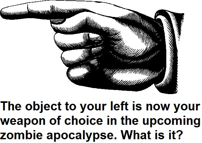 the object to your left is weapon of choice the object to your left is weapon of choice Zombies forum fodder