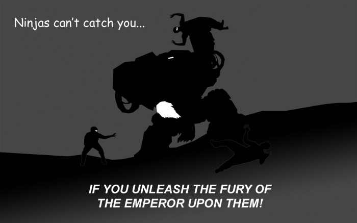 ninjas can't catch you... IF YOU UNLEASH THE FURY OF TH EMPEROR UPON THEM