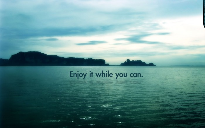 enjoy it while you can