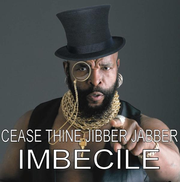 cease thine jibber jabber imbecile cease thine jibber jabber imbecile Mr T Humor Forum Fodder