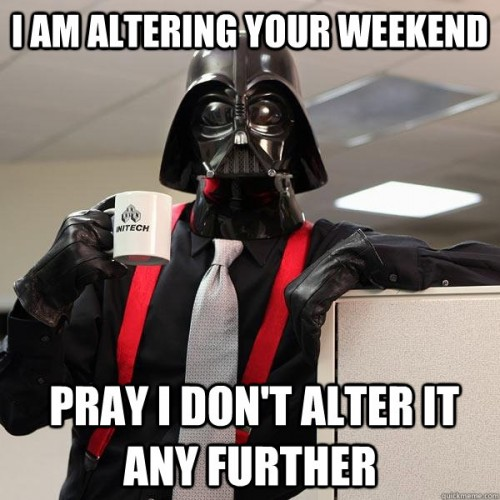 I am altering your weekend - pray I dont alter it any further