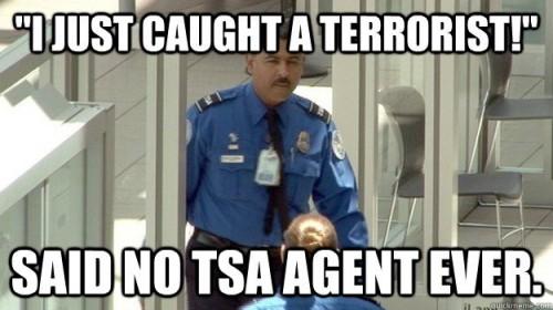 I just caught a terrorist - said no TSA agent ever