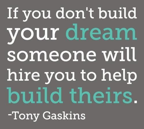 if you dont build your dream someone will hire you to help build theirs - tony gaskins.jpg