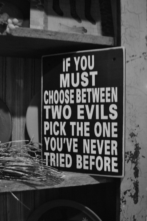 if you must choose between two evils pick the one you've never tried before.jpg