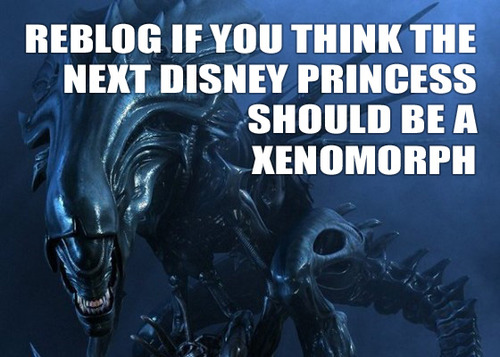 reblog if you think the next disney princess should be a xenomorph.jpg