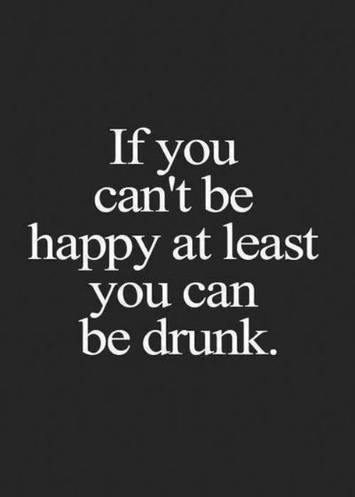 if you can't be happy at least you can be drunk.jpg