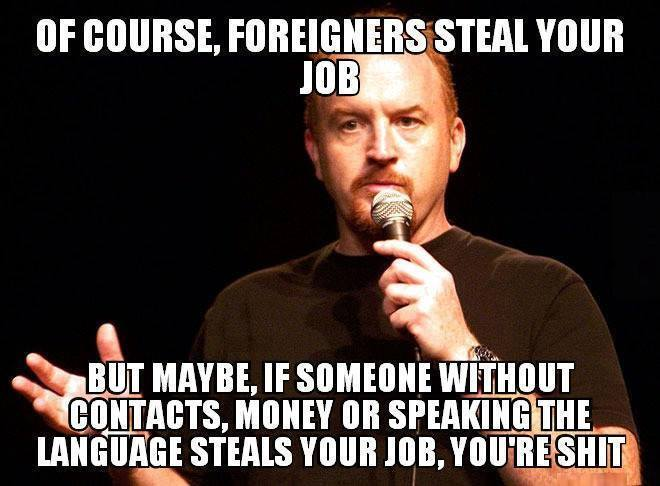 Of course foreigners are stealing your job Of course foreigners are stealing your job Politics Louie CK Humor