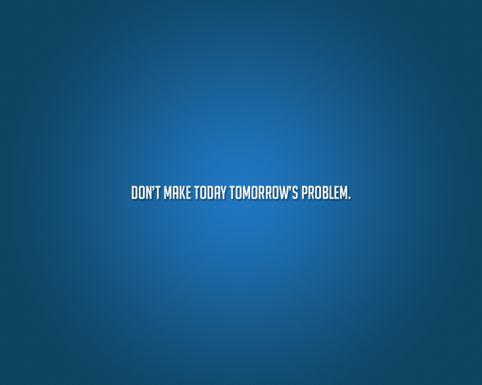 Dont make today tomorrows problem 700x560 Dont make today tomorrows problem Wallpaper Motivational Quotes