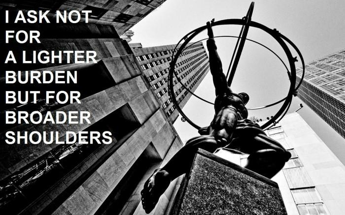 I ask not for a lighter burden but for broader shoulders.jpg