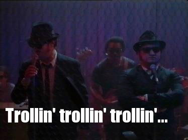 trollin Blues Brothers Trollin. Music forum fodder