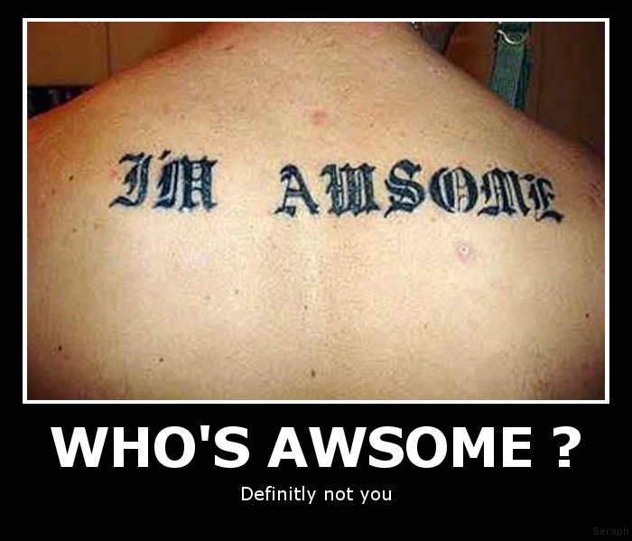 awesome Who`s awesome? Not you. wtf Tattoos Humor