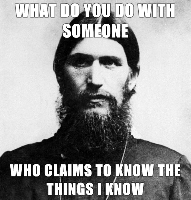 Rasputin-is-a-Badass-What-do-you-do-with-someone-who-claims-to-know-the-things-I-know.jpg (275 KB)