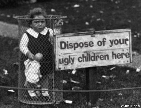 dispose-of-your-ugly-children-here.jpg (32 KB)