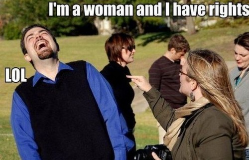 I'm a woman and I have rights - LOL