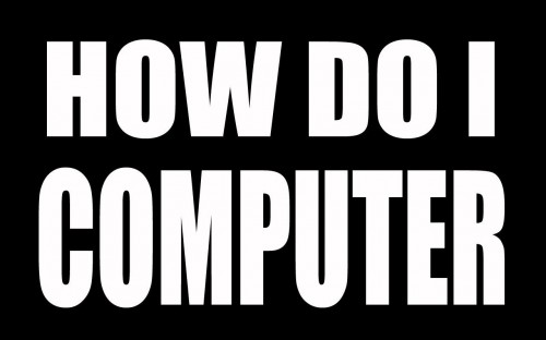 how do I computer 500x312 how do I computer Humor Computers