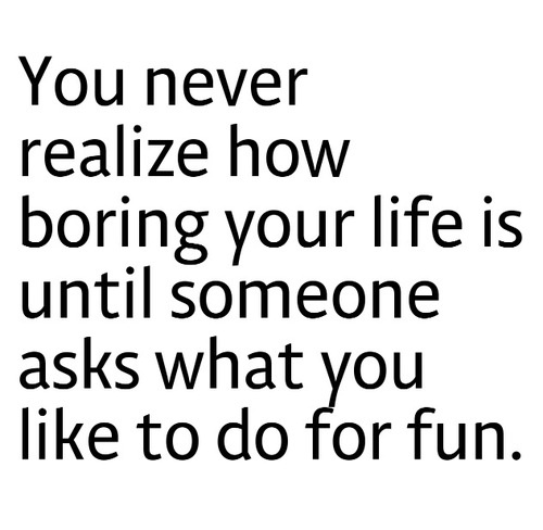 you never realize how boring you rlife is you never realize how boring you rlife is