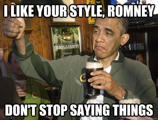 obama i like your style romney I like your style, Romney. Dont stop saying things. Politics Humor Alcohol